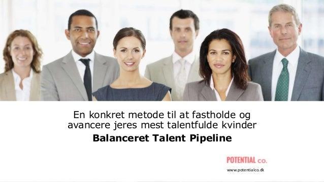 En konkret metode til at fastholde og avancere jeres mest talentfulde kvinder Balanceret Talent Pipeline www.potentialco.dk
