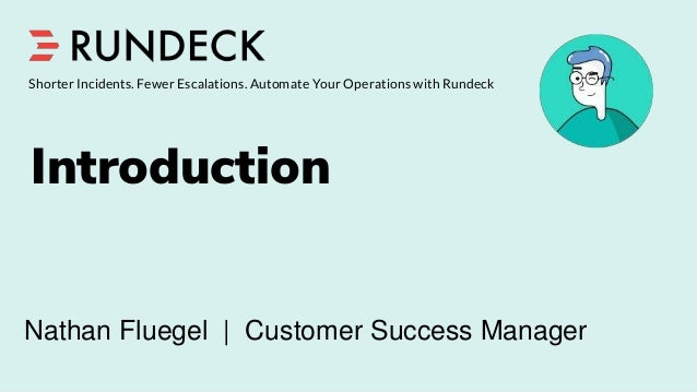 Introduction Shorter Incidents. Fewer Escalations. Automate Your Operations with Rundeck Nathan Fluegel | Customer Success...