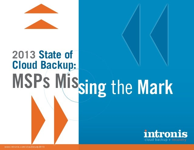 2013 State of Cloud Backup: MSPs Missing the Mark 1www.intronis.com/cloudstudy2013 MSPs Missing the Mark www.intronis.com/...