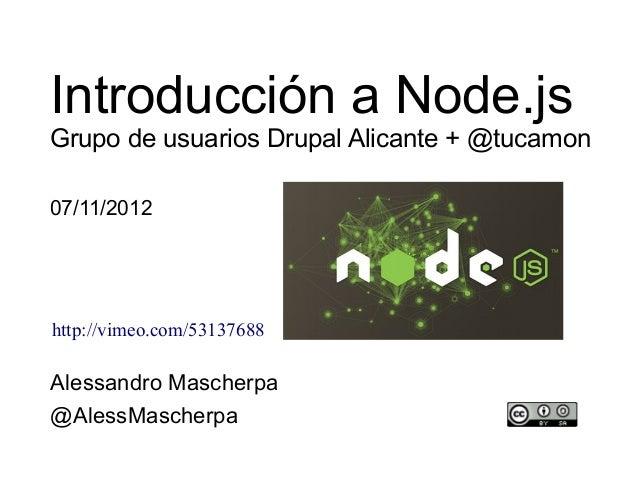 Introducción a Node.jsGrupo de usuarios Drupal Alicante + @tucamon07/11/2012http://vimeo.com/53137688Alessandro Mascherpa@...