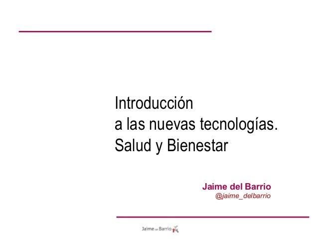 Jaime del Barrio @jaime_delbarrio Introducción a las nuevas tecnologías. Salud y Bienestar