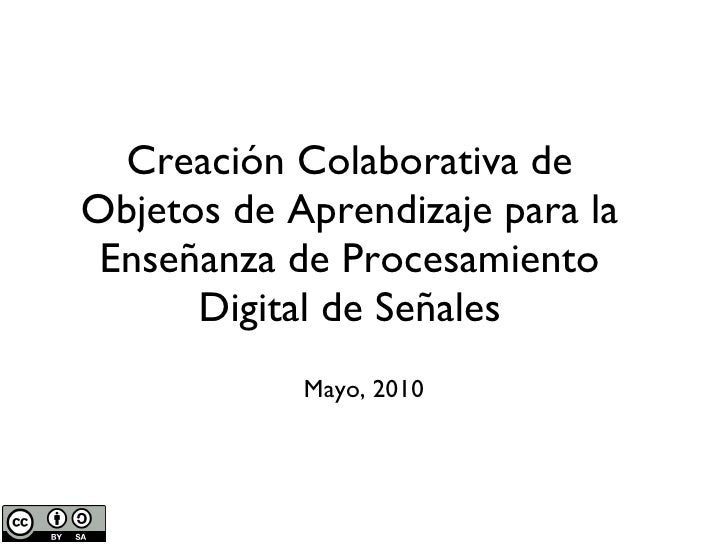 Creación Colaborativa de Objetos de Aprendizaje para la Enseñanza de Procesamiento Digital de Señales <ul><li>Mayo, 2010 <...