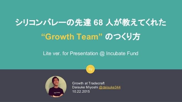 """シリコンバレーの先達 68 人が教えてくれた """"Growth Team"""" のつくり方 Lite ver. for Presentation @ Incubate Fund Growth at Tradecraft Daisuke Miyoshi..."""