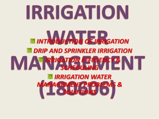 INTRODUCTION OF IRRIGATION DRIP AND SPRINKLER IRRIGATION IRRIGATION EFFICIENCY & SCHEDULING IRRIGATION WATER MANAGEMENT PR...