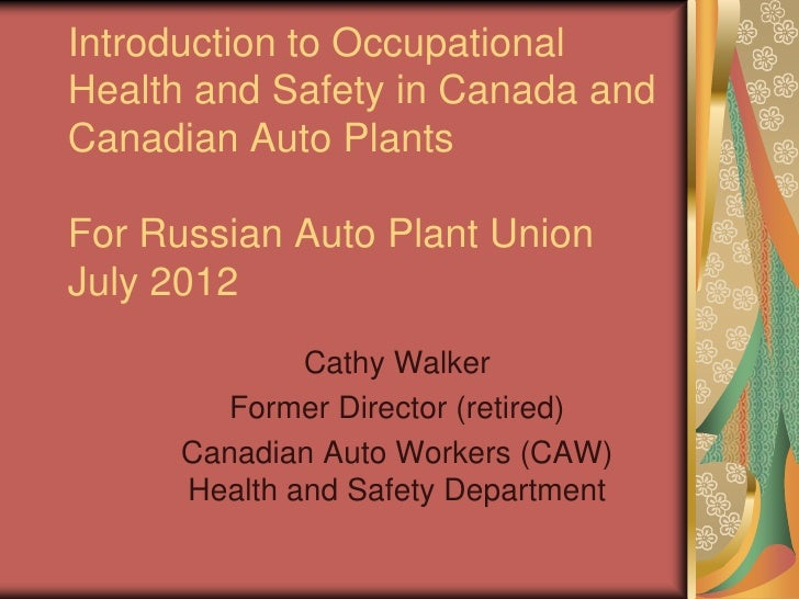 Introduction to OccupationalHealth and Safety in Canada andCanadian Auto PlantsFor Russian Auto Plant UnionJuly 2012      ...