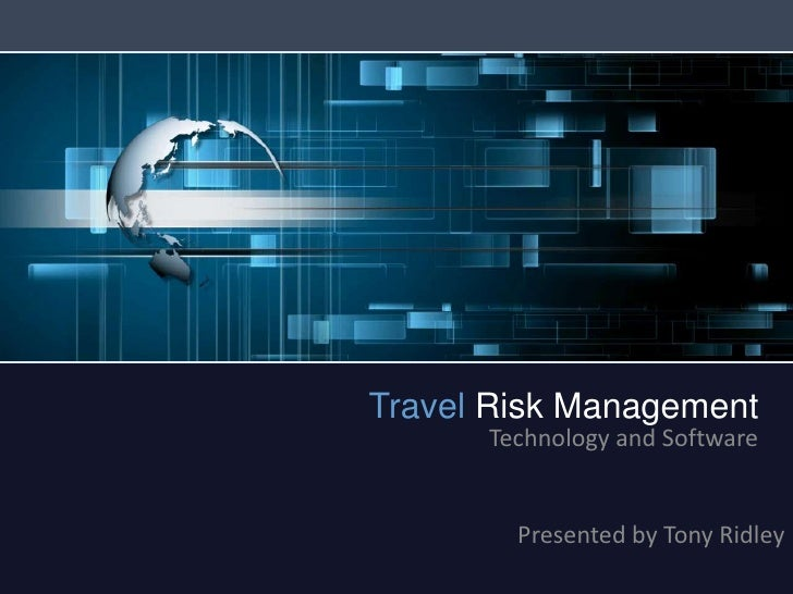 Travel Risk Management<br />Technology and Software<br />Presented by Tony Ridley<br />