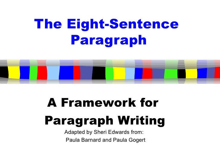 The Eight-Sentence  Paragraph A Framework for  Paragraph Writing Adapted by Sheri Edwards from:  Paula Barnard and Paula G...