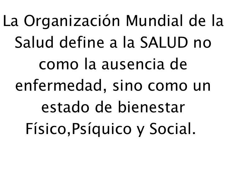 La Organización Mundial de la Salud define a la SALUD no como la ausencia de enfermedad, sino como un estado de bienestar ...