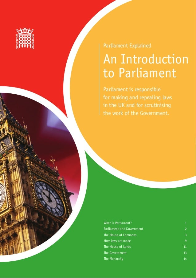 Parliament ExplainedAn Introductionto ParliamentParliament is responsiblefor making and repealing lawsin the UK and for sc...