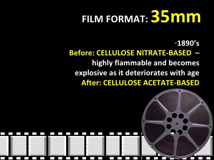 FILM FORMAT:  35mm <ul><li>1890's </li></ul><ul><li>Before: CELLULOSE NITRATE-BASED  – highly flammable and becomes explos...