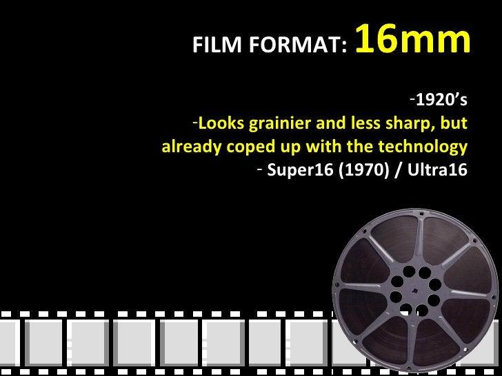 FILM FORMAT:  16mm <ul><li>1920's </li></ul><ul><li>Looks grainier and less sharp, but already coped up with the technolog...