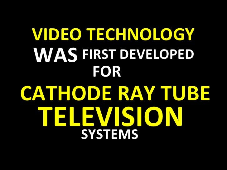 VIDEO TECHNOLOGY WAS FIRST DEVELOPED FOR CATHODE RAY TUBE  TELEVISION   SYSTEMS