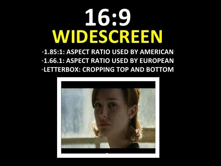 16:9 <ul><li>WIDESCREEN </li></ul><ul><li>1.85:1: ASPECT RATIO USED BY AMERICAN </li></ul><ul><li>1.66.1: ASPECT RATIO USE...