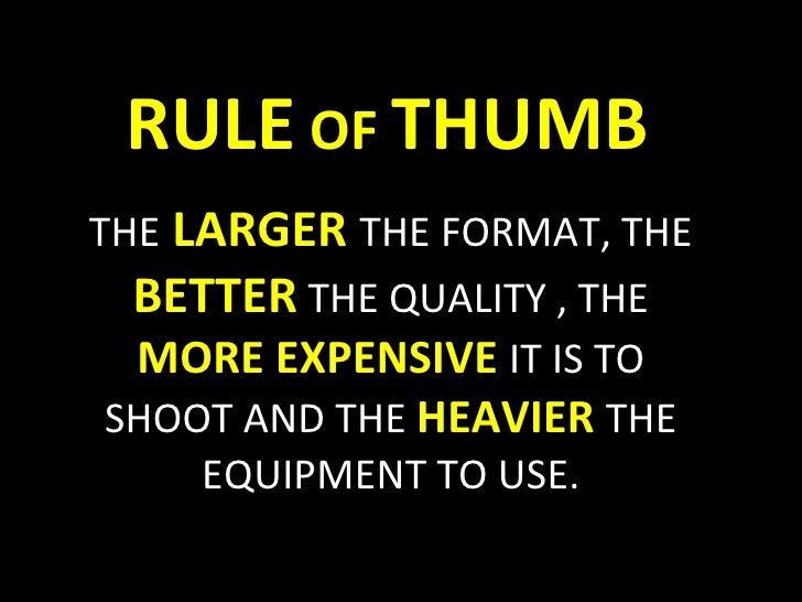 RULE  OF  THUMB THE   LARGER   THE FORMAT, THE  BETTER   THE QUALITY , THE  MORE EXPENSIVE   IT IS TO SHOOT AND THE  HEAVI...