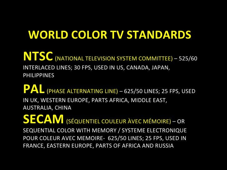 WORLD COLOR TV STANDARDS NTSC   (NATIONAL TELEVISION SYSTEM COMMITTEE)  – 525/60 INTERLACED LINES; 30 FPS, USED IN US, CAN...