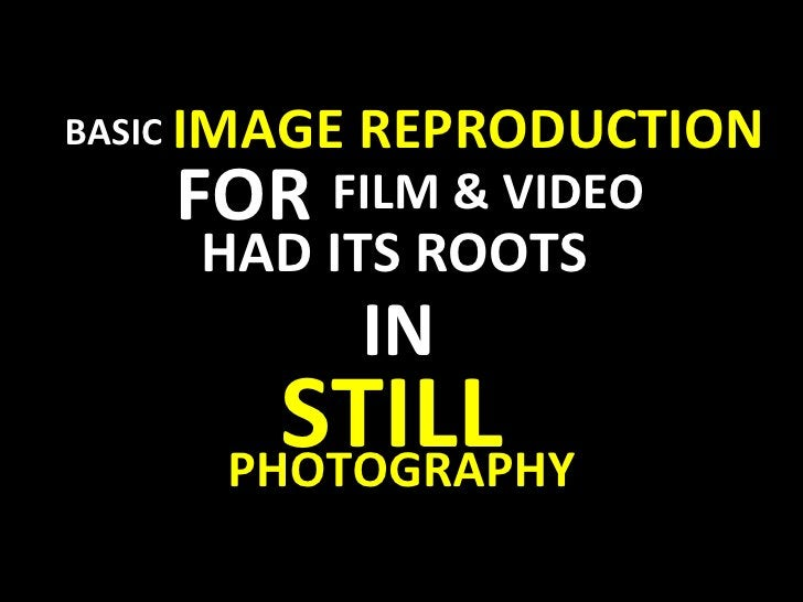 BASIC FOR FILM & VIDEO HAD ITS ROOTS IN  STILL   PHOTOGRAPHY IMAGE REPRODUCTION