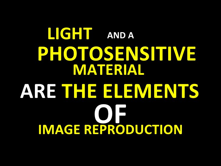 LIGHT   PHOTOSENSITIVE MATERIAL ARE  THE ELEMENTS  OF IMAGE REPRODUCTION AND A