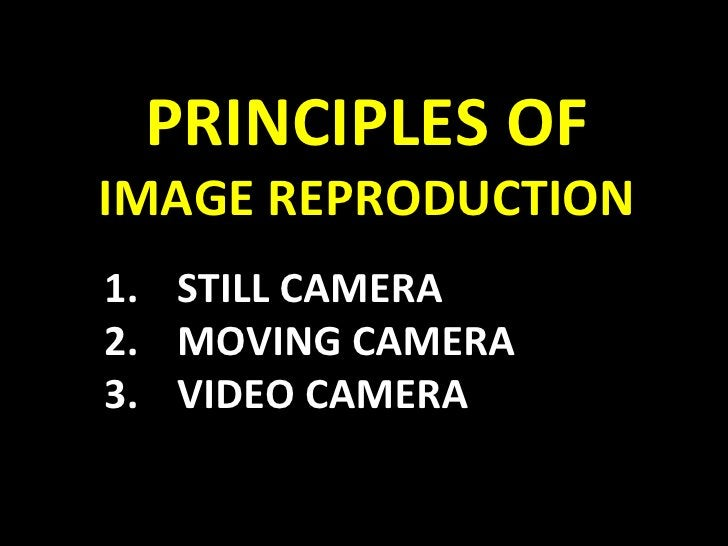 PRINCIPLES OF IMAGE REPRODUCTION <ul><li>STILL CAMERA </li></ul><ul><li>MOVING CAMERA </li></ul><ul><li>VIDEO CAMERA </li>...
