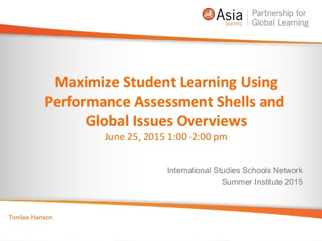 Maximize Student Learning Using Performance Assessment Shells and Global Issues Overviews June 25, 2015 1:00 -2:00 pm Inte...