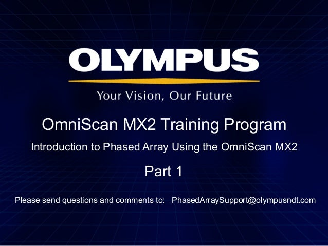 OmniScan MX2 Training Program Introduction to Phased Array Using the OmniScan MX2  Part 1 Please send questions and commen...