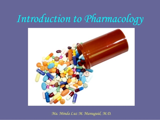 Introduction to Pharmacology Ma. Minda Luz M. Manuguid, M.D.