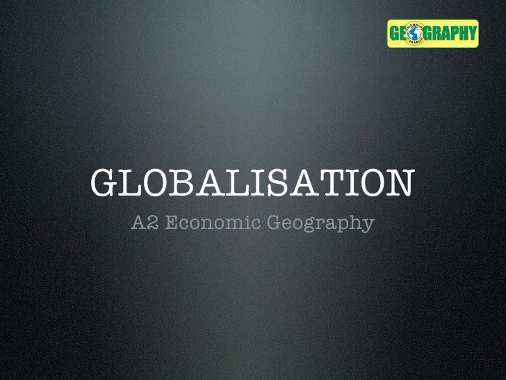 GLOBALISATION A2 Economic Geography