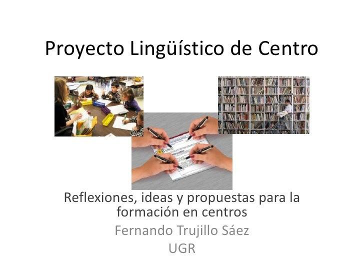 Proyecto Lingüístico de Centro<br />Reflexiones, ideas y propuestas para la formación en centros<br />Fernando Trujillo Sá...