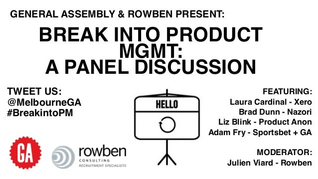 BREAK INTO PRODUCT MGMT: A PANEL DISCUSSION GENERAL ASSEMBLY & ROWBEN PRESENT: TWEET US: @MelbourneGA #BreakintoPM FEATURI...