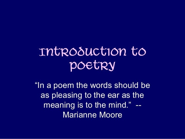 """Introduction to Poetry """"In a poem the words should be as pleasing to the ear as the meaning is to the mind."""" -- Marianne M..."""