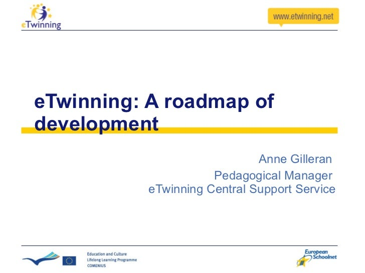 eTwinning: A roadmap of development Anne Gilleran  Pedagogical Manager  eTwinning Central Support Service