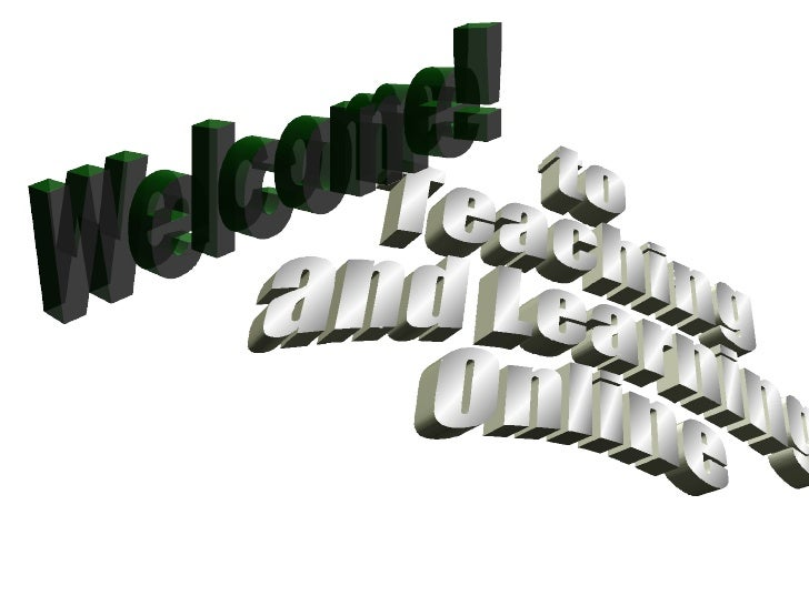 to Teaching  and Learning Online Welcome!