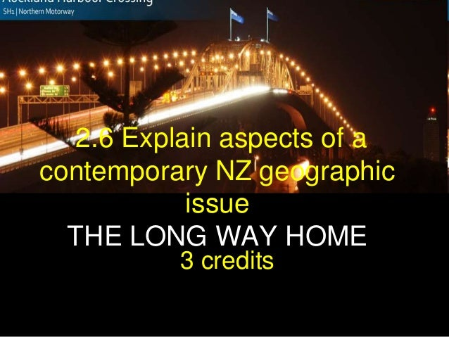 2.6 Explain aspects of a contemporary NZ geographic issue THE LONG WAY HOME 3 credits""