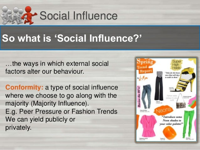 Social Influence So what is 'Social Influence?' …the ways in which external social factors alter our behaviour. Conformity...