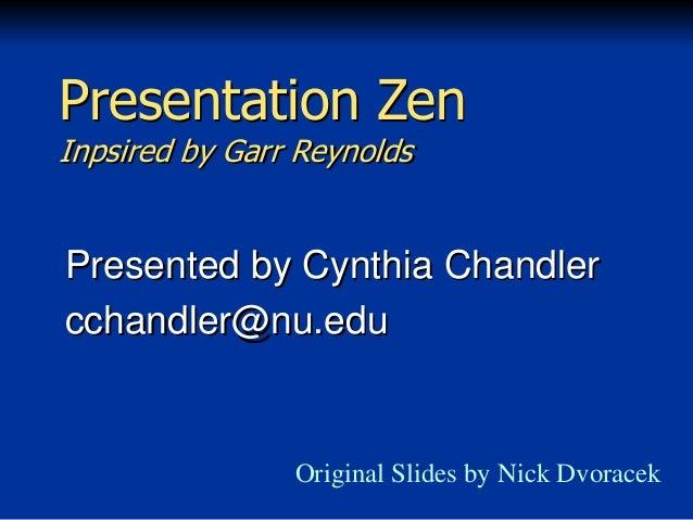 Presentation Zen Inpsired by Garr Reynolds  Presented by Cynthia Chandler cchandler@nu.edu  Original Slides by Nick Dvorac...