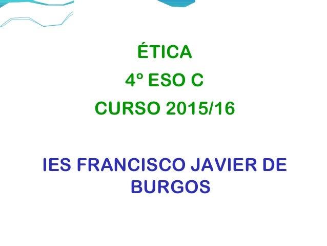ÉTICA 4º ESO C CURSO 2015/16 IES FRANCISCO JAVIER DE BURGOS