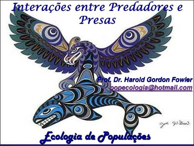 Interações entre Predadores e            Presas               Prof. Dr. Harold Gordon Fowler                   popecologia...