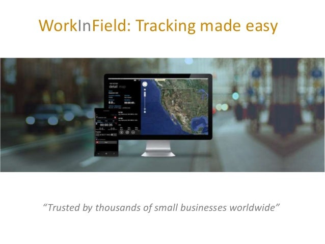 "WorkInField: Tracking made easy Tracking business on the go ""Trusted by thousands of small businesses worldwide"""