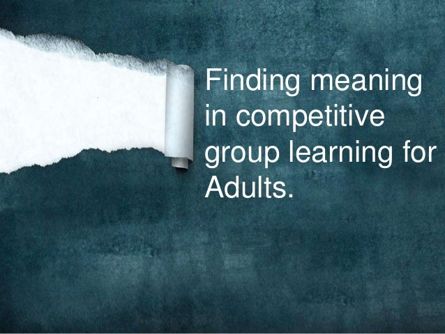 Finding meaning in competitive group learning for Adults.