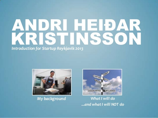 ANDRI HEIÐAR Introduction for Startup Reykjavik 2013 KRISTINSSON My background What I will do ...and what I will NOT do