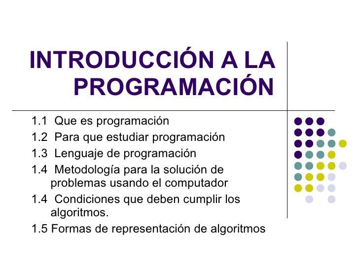 INTRODUCCIÓN A LA PROGRAMACIÓN <ul><ul><li>1.1  Que es programación </li></ul></ul><ul><ul><li>1.2  Para que estudiar prog...