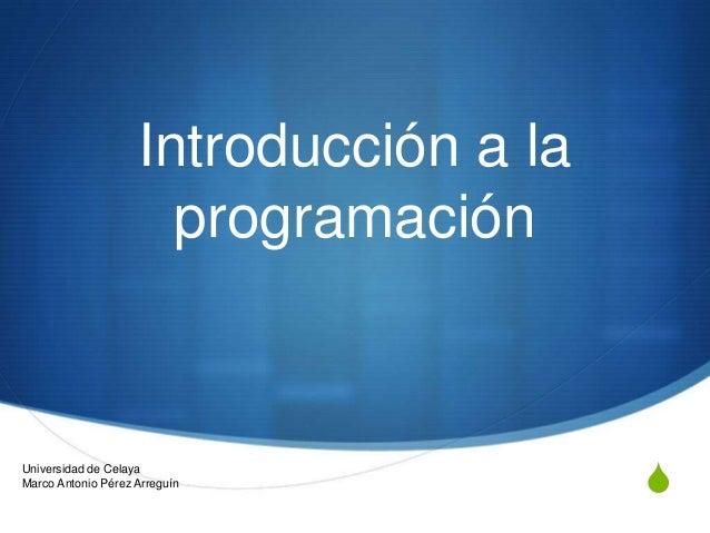 Introducción a la programación  Universidad de Celaya Marco Antonio Pérez Arreguín  S