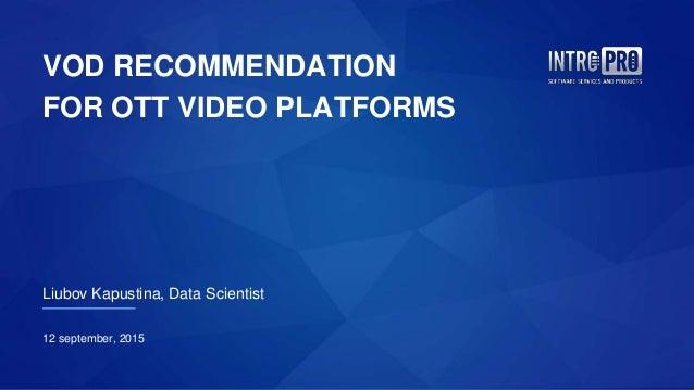 VOD RECOMMENDATION FOR OTT VIDEO PLATFORMS Liubov Kapustina, Data Scientist 12 september, 2015