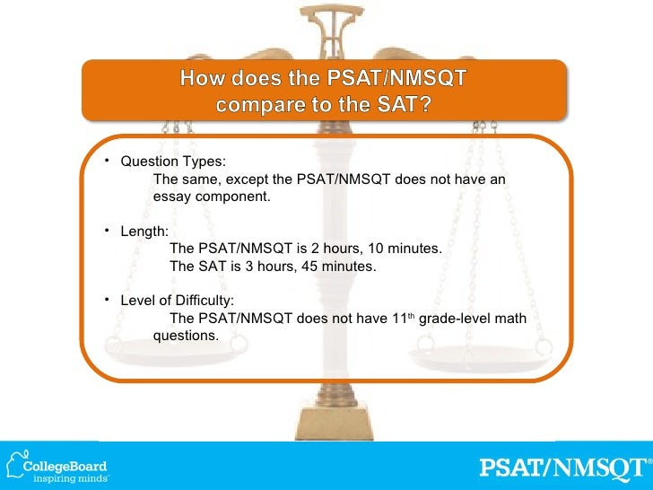 does the psat have an essay Essay or writing sample counselor  psat scores show what you would have  scored on the sat on that same  (calc) (55 min) essay (50 min) sat (3  hours 50 minutes) 200 - 800 200 - 800 optional  does not require knowledge  of.