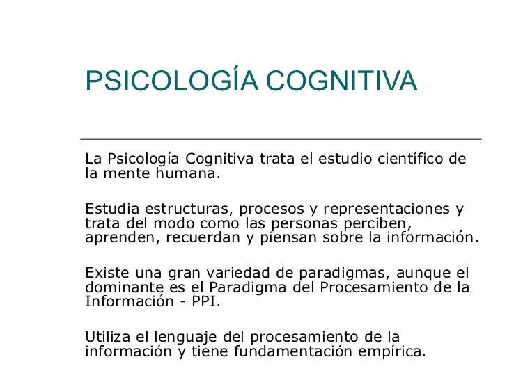PSICOLOGÍA COGNITIVA La Psicología Cognitiva trata el estudio científico de la mente humana.  Estudia estructuras, proceso...