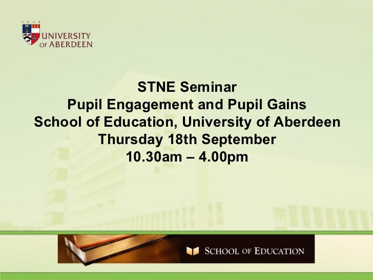 STNE Seminar Pupil Engagement and Pupil Gains School of Education, University of Aberdeen Thursday 18th September 10.30am ...