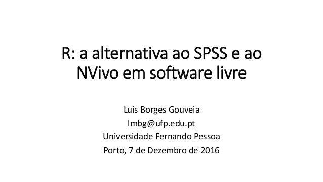 R: a alternativa ao SPSS e ao NVivo em software livre Luis Borges Gouveia lmbg@ufp.edu.pt Universidade Fernando Pessoa Por...