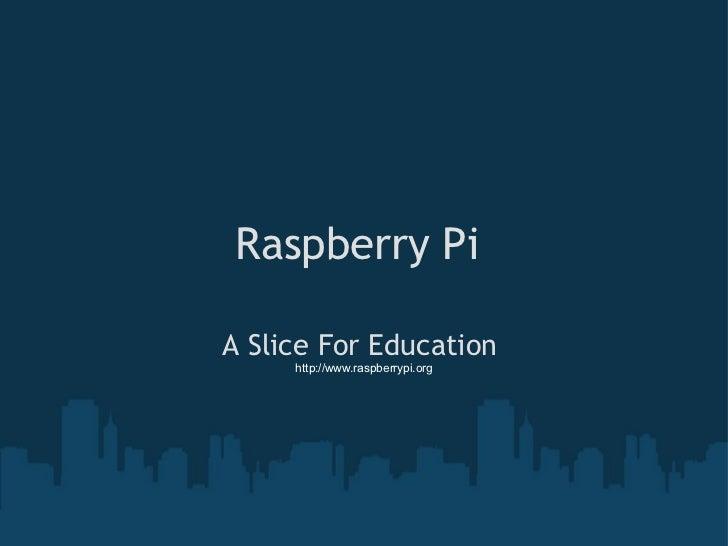 Raspberry PiA Slice For Education     http://www.raspberrypi.org