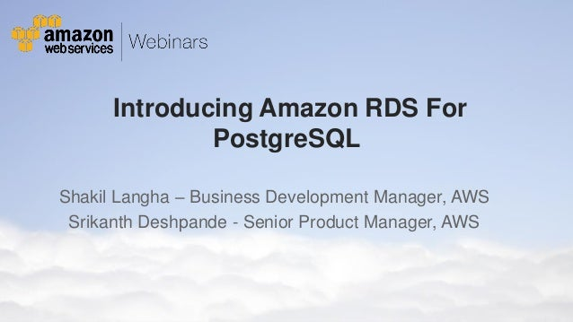 Introducing Amazon RDS For PostgreSQL Shakil Langha – Business Development Manager, AWS Srikanth Deshpande - Senior Produc...