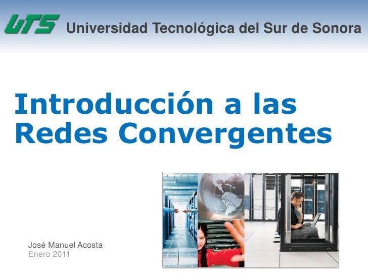 Universidad Tecnológica del Sur de SonoraIntroducción a lasRedes ConvergentesJosé Manuel AcostaEnero 2011