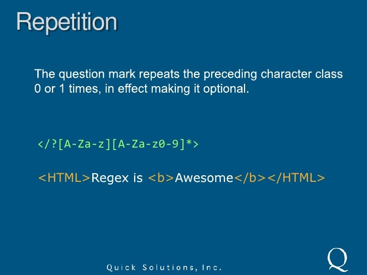 Repetition<br />The asterisk repeats the preceding character class 0 or more times.<br />&lt;[A-Za-z][A-Za-z0-9]*&gt;<br /...
